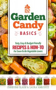 Garden Candy Basics, tasty, easy & budge friendly recipes and how to for soon-to-be vegetable lovers